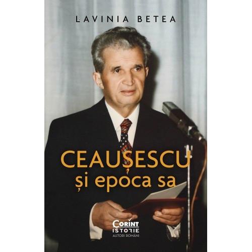 Ceausescu si epoca sa - Lavinia Betea