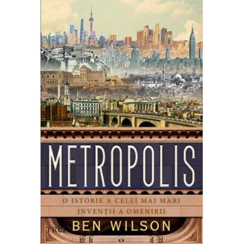 Metropolis - O istorie a celei mai mari inventii a omenirii - Ben Wilson